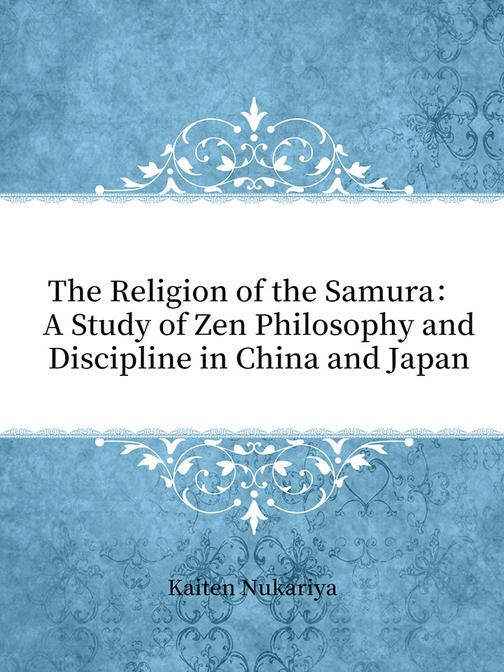 The Religion of the Samura: A Study of Zen Philosophy and Discipline in China an