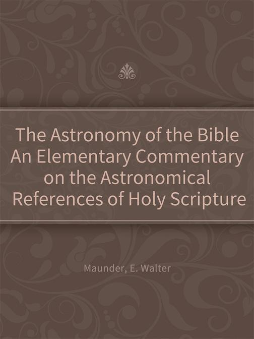 The Astronomy of the Bible An Elementary Commentary on the Astronomical Referenc