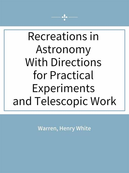 Recreations in Astronomy With Directions for Practical Experiments and Telescopi