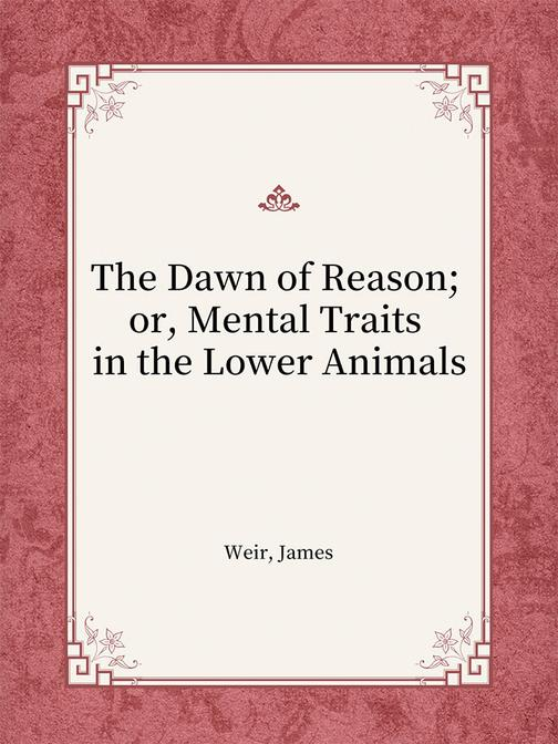 The Dawn of Reason; or, Mental Traits in the Lower Animals
