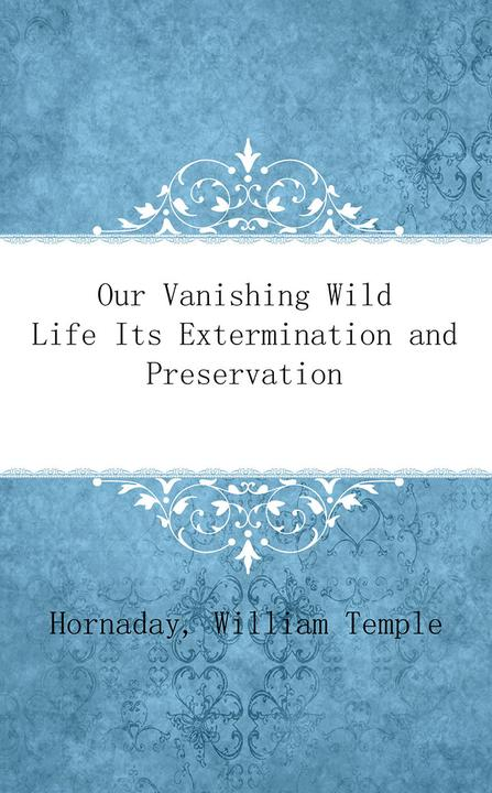Our Vanishing Wild Life Its Extermination and Preservation