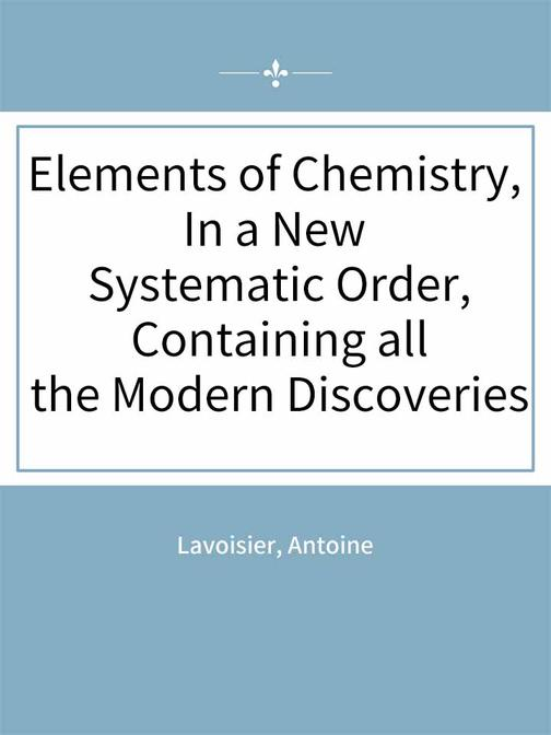 Elements of Chemistry, In a New Systematic Order, Containing all the Modern Disc