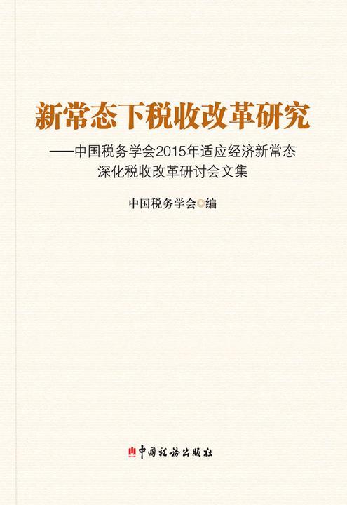 新常态下税收改革研究——中国税务学会2015年适应经济新常态深化税收改革研究论文集