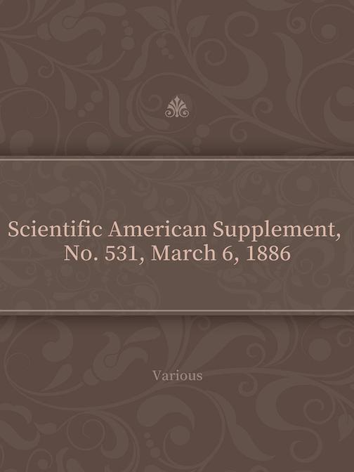 Scientific American Supplement, No. 531, March 6, 1886