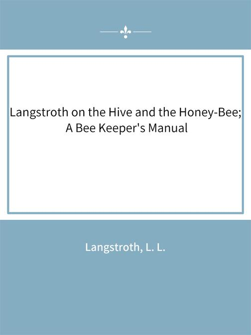 Langstroth on the Hive and the Honey-Bee; A Bee Keeper's Manual