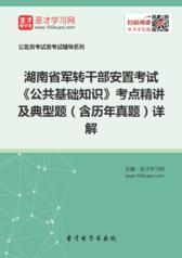 2017年湖南省军转干部安置考试《公共基础知识》考点精讲及典型题(含历年真题)详解