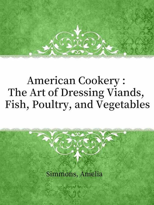 American Cookery : The Art of Dressing Viands, Fish, Poultry, and Vegetables