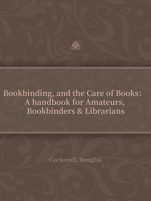 Bookbinding, and the Care of Books: A handbook for Amateurs, Bookbinders &Librar