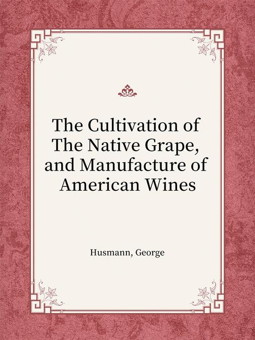 The Cultivation of The Native Grape, and Manufacture of American Wines