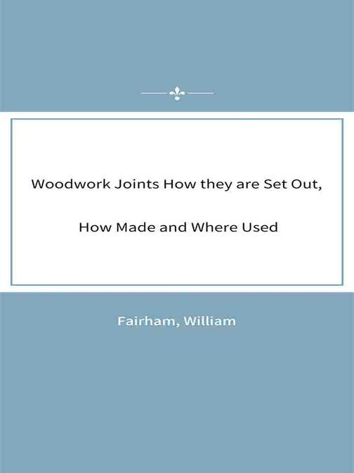Woodwork Joints How they are Set Out, How Made and Where Used