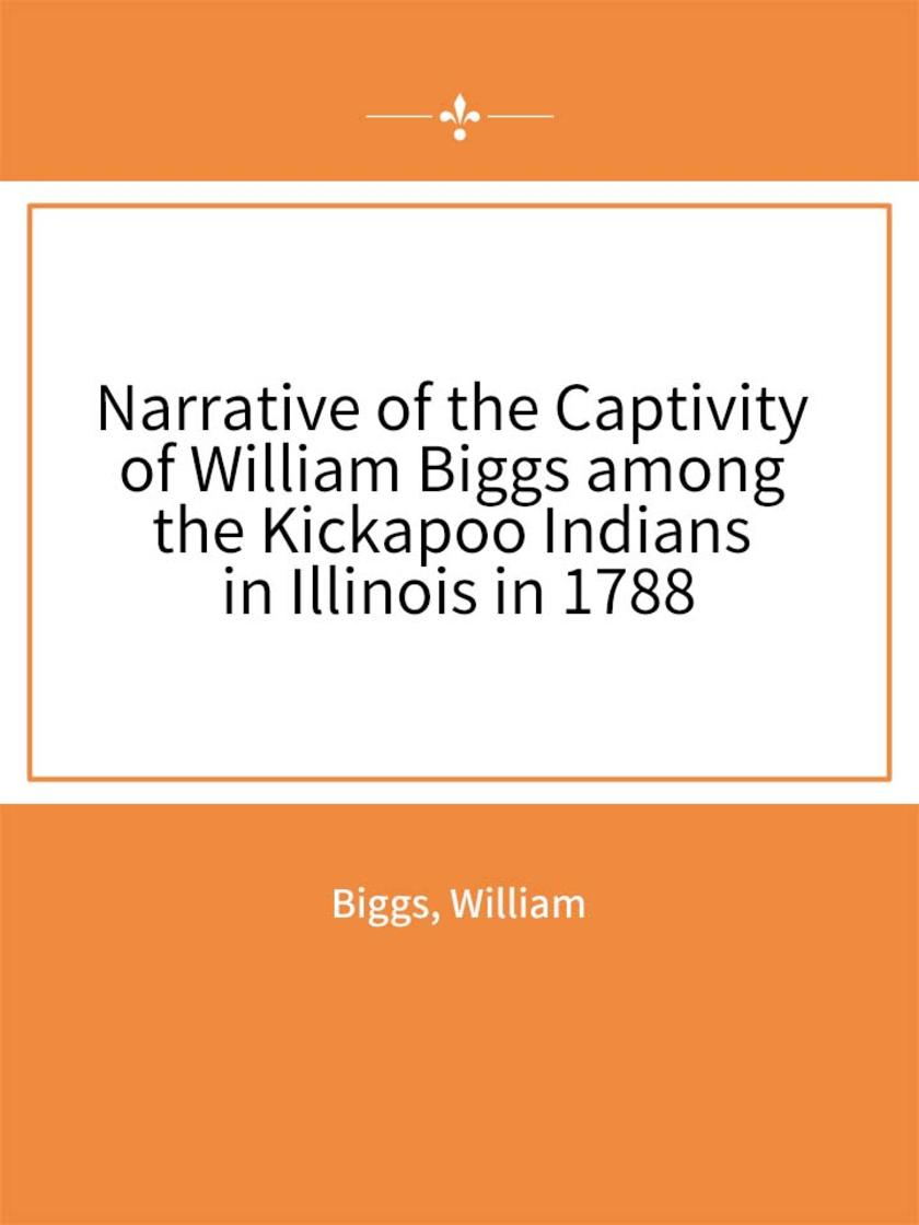 Narrative of the Captivity of William Biggs among the Kickapoo Indians in Illino
