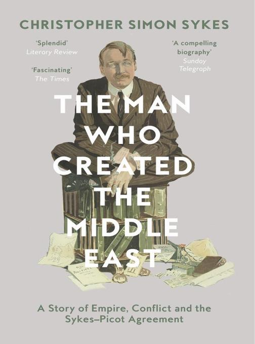 The Man Who Created the Middle East: A Story of Empire, Conflict and the Sykes-P