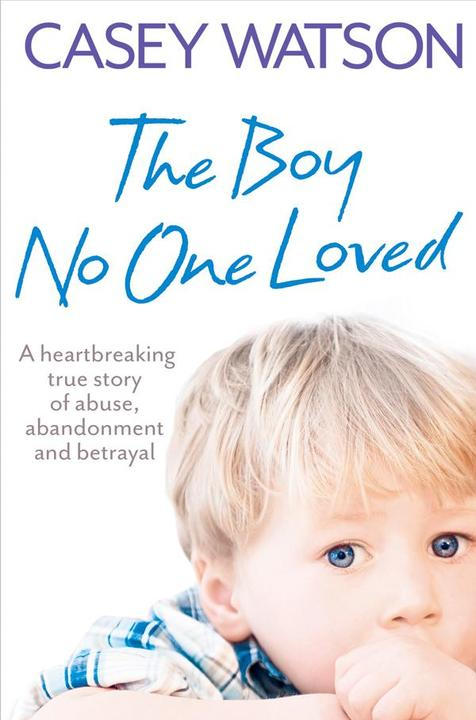 The Boy No One Loved: A Heartbreaking True Story of Abuse, Abandonment and Betra