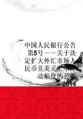 中国人民银行公告(2014)第5号――关于决定扩大外汇市场人民币兑美元汇率浮动幅度的公告