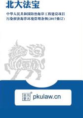 中华人民共和国防治海岸工程建设项目污染损害海洋环境管理条例(2017修订)