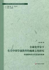 全球化背景下有关中国学前教育的地域文化研究:学前教育的文化适宜性视角(关注处境不利儿童学前教育政策研究系列丛书)
