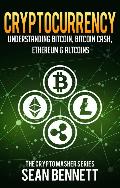 Cryptocurrency:Understanding Bitcoin, Bitcoin Cash, Ethereum & Altcoins