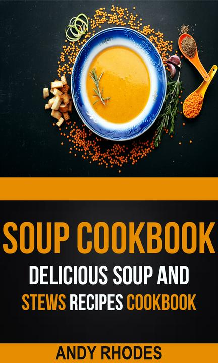 Soup Cookbook:Delicious Soup And Stews Recipes