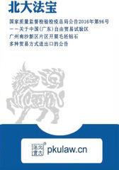 国家质量监督检验检疫总局公告2016年第96号――关于中国(广东)自由贸易试验区广州南沙新区片区开展毛坯钻石多种贸易方式进出口的公告