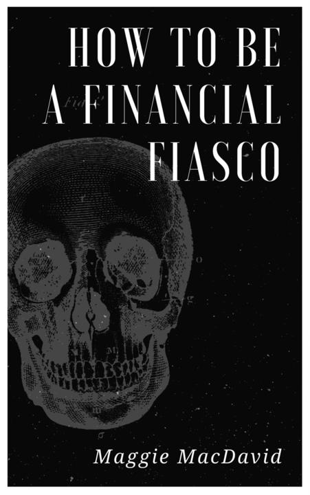 How To Be A Financial Fiasco:A Field Guide