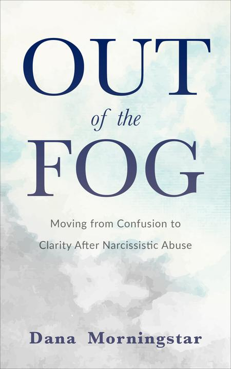 Out of the Fog Moving from Confusion to Clarity After Narcissistic Abuse