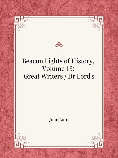 Beacon Lights of History, Volume 13 Great Writers  Dr Lord's