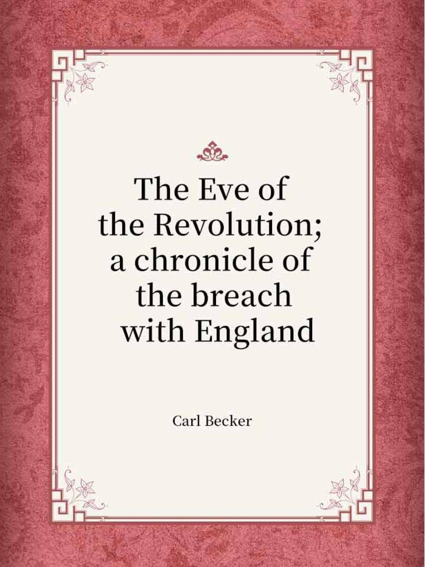 The Eve of the Revolution; a chronicle of the breach with England