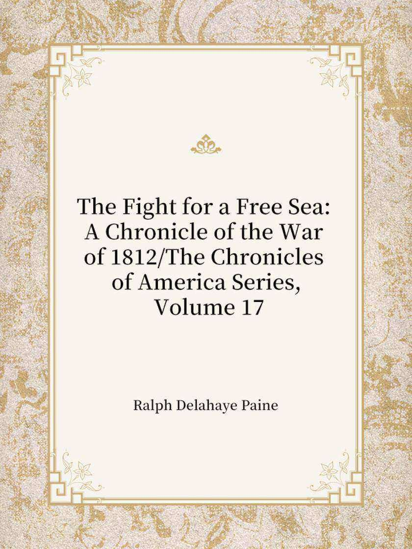 The Fight for a Free Sea A Chronicle of the War of 1812 The Chronicles of Americ