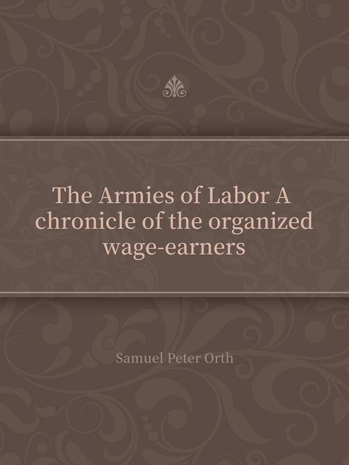 The Armies of Labor A chronicle of the organized wage-earners