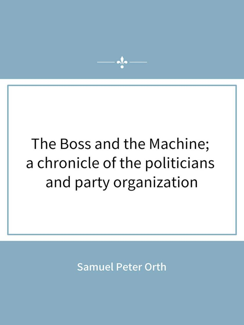 The Boss and the Machine; a chronicle of the politicians and party organization