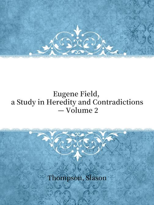 Eugene Field, a Study in Heredity and Contradictions — Volume 2