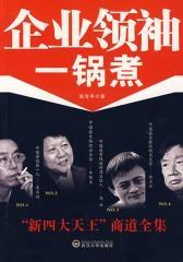 """企业领袖一锅煮:""""新四大天王""""商道全集"""