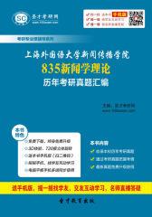 上海外国语大学新闻传播学院835新闻学理论历年考研真题汇编(仅适用PC阅读)