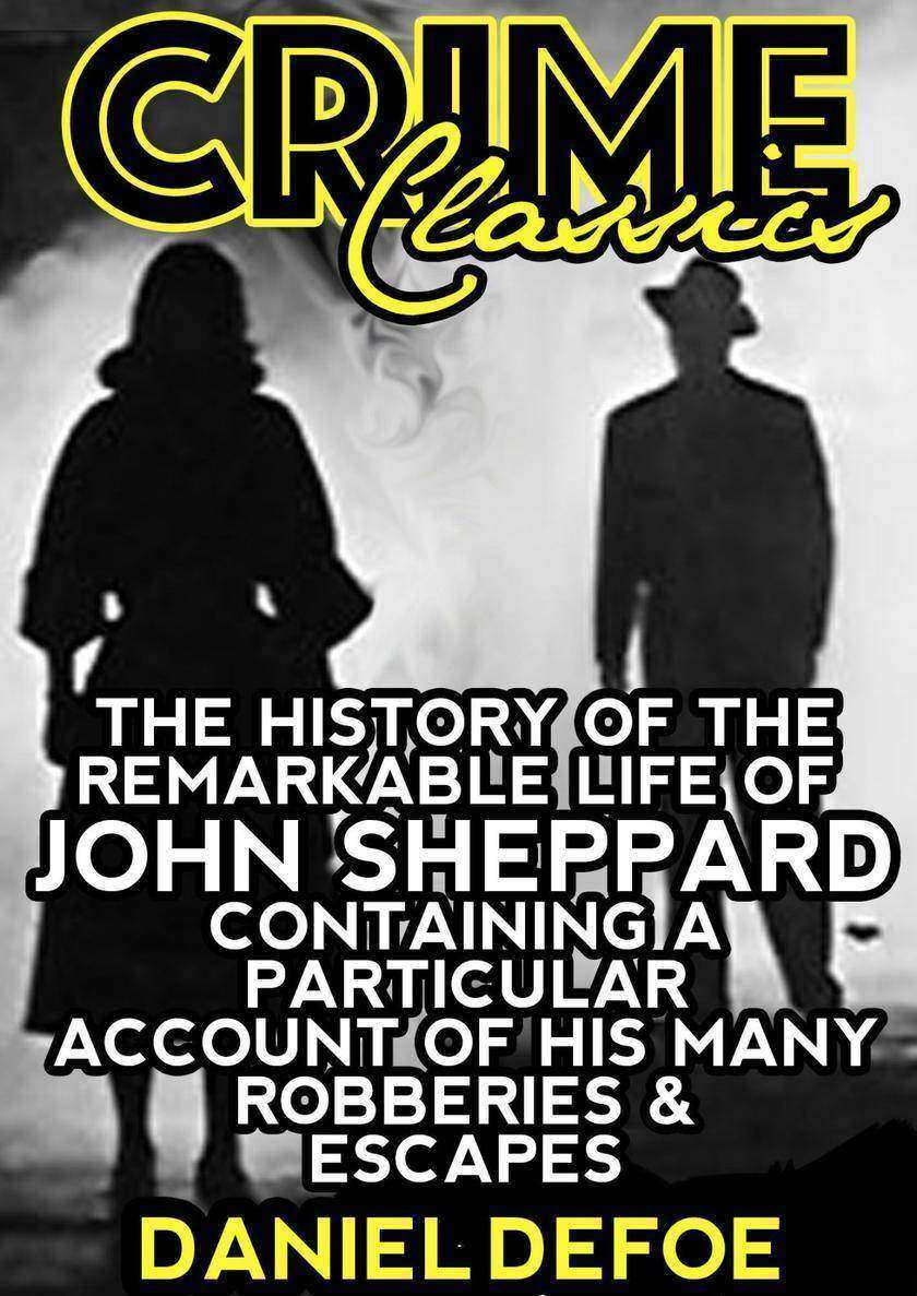 The History Of The Remarkable Life Of John Sheppard Containing A Particular Acco