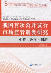 我国首次公开发行市场监管制度研究——变迁·效率·创新(仅适用PC阅读)