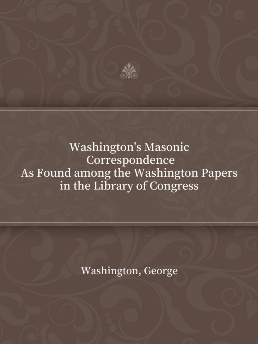 Washington's Masonic Correspondence As Found among the Washington Papers in the