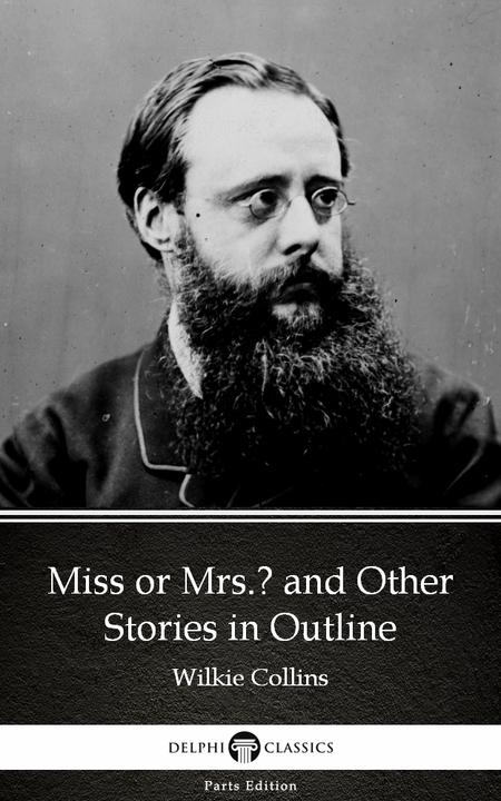 Miss or Mrs. and Other Stories in Outline by Wilkie Collins - Delphi Classics (I