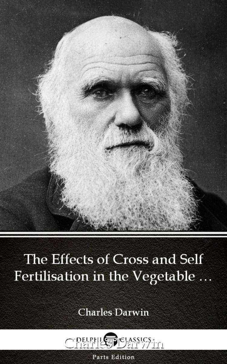 The Effects of Cross and Self Fertilisation in the Vegetable Kingdom by Charles