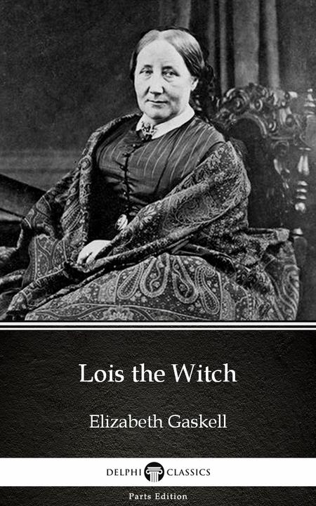 Lois the Witch by Elizabeth Gaskell - Delphi Classics (Illustrated)