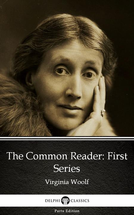 The Common Reader First Series by Virginia Woolf - Delphi Classics (Illustrated)