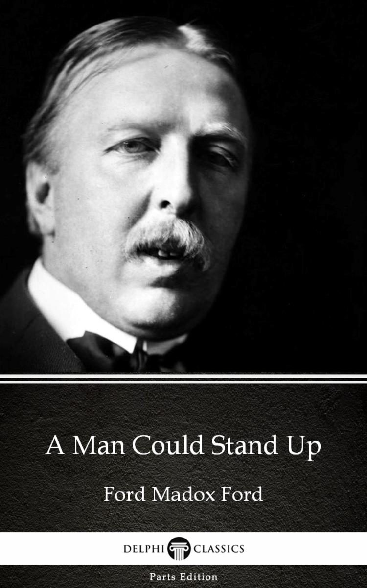 A Man Could Stand Up by Ford Madox Ford - Delphi Classics (Illustrated)