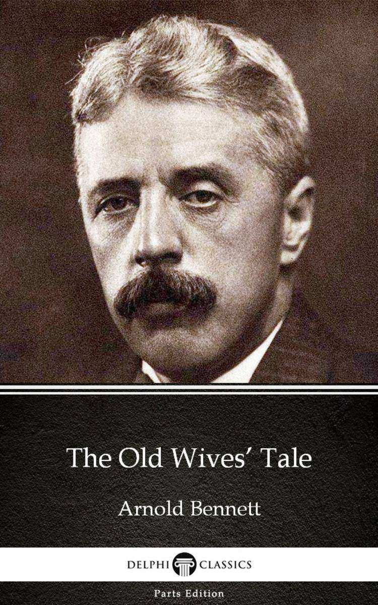 The Old Wives' Tale by Arnold Bennett - Delphi Classics (Illustrated)