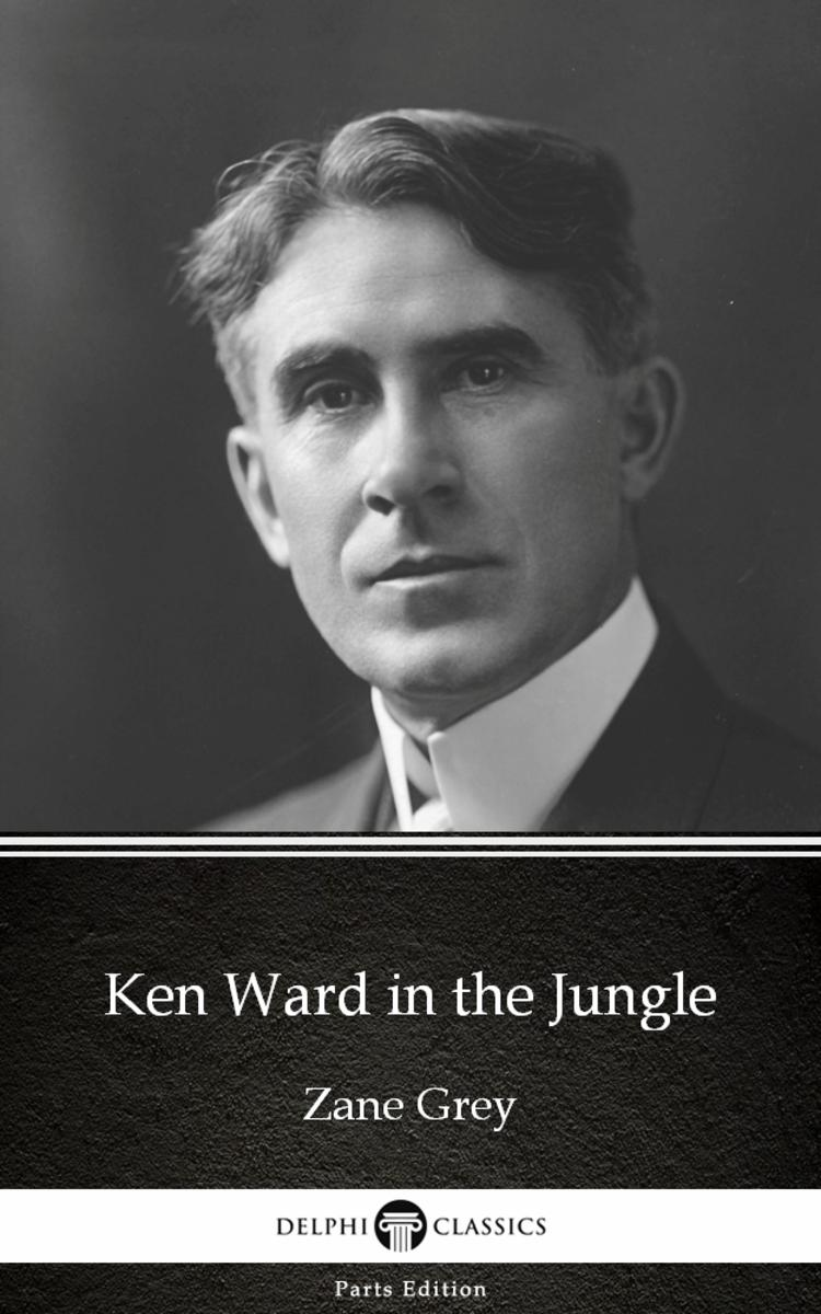 Ken Ward in the Jungle by Zane Grey - Delphi Classics (Illustrated)