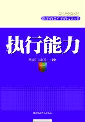 执行能力/创新领导艺术与领导方法丛书(决策能力和执行能力是领导工作的两翼)(试读本)