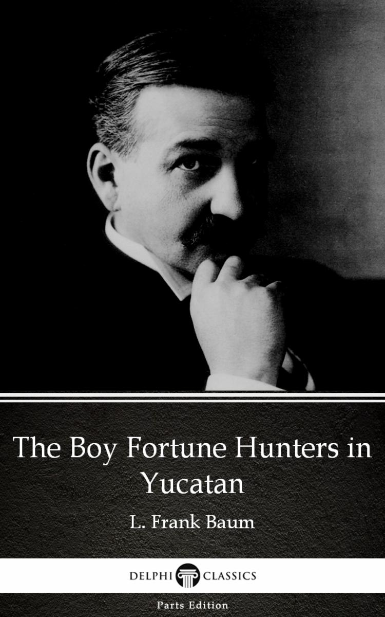 The Boy Fortune Hunters in Yucatan by L. Frank Baum - Delphi Classics (Illustrat