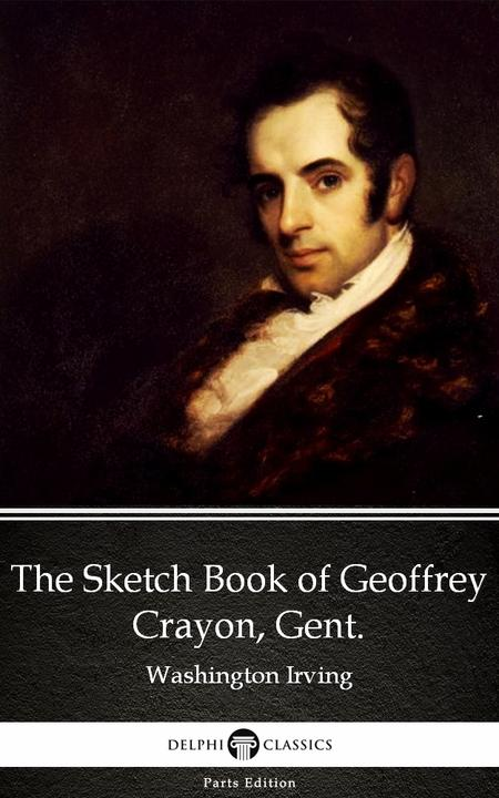 The Sketch Book of Geoffrey Crayon, Gent. by Washington Irving - Delphi Classics