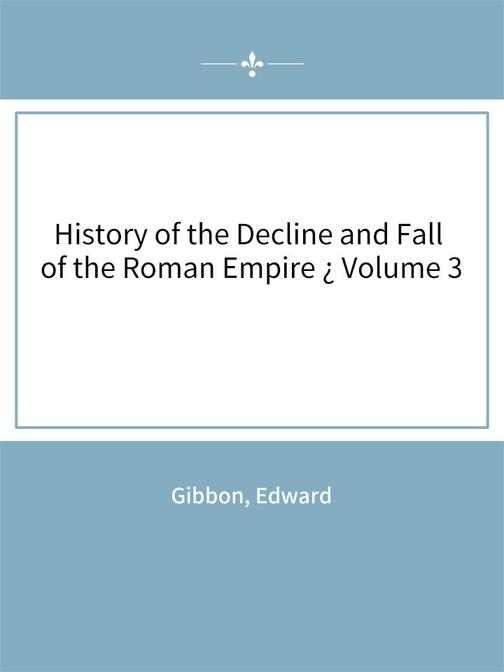 History of the Decline and Fall of the Roman Empire ? Volume 3