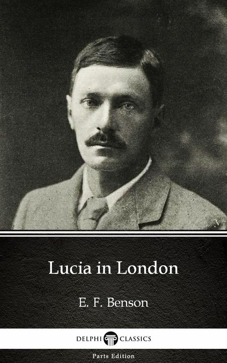 Lucia in London by E. F. Benson - Delphi Classics (Illustrated)