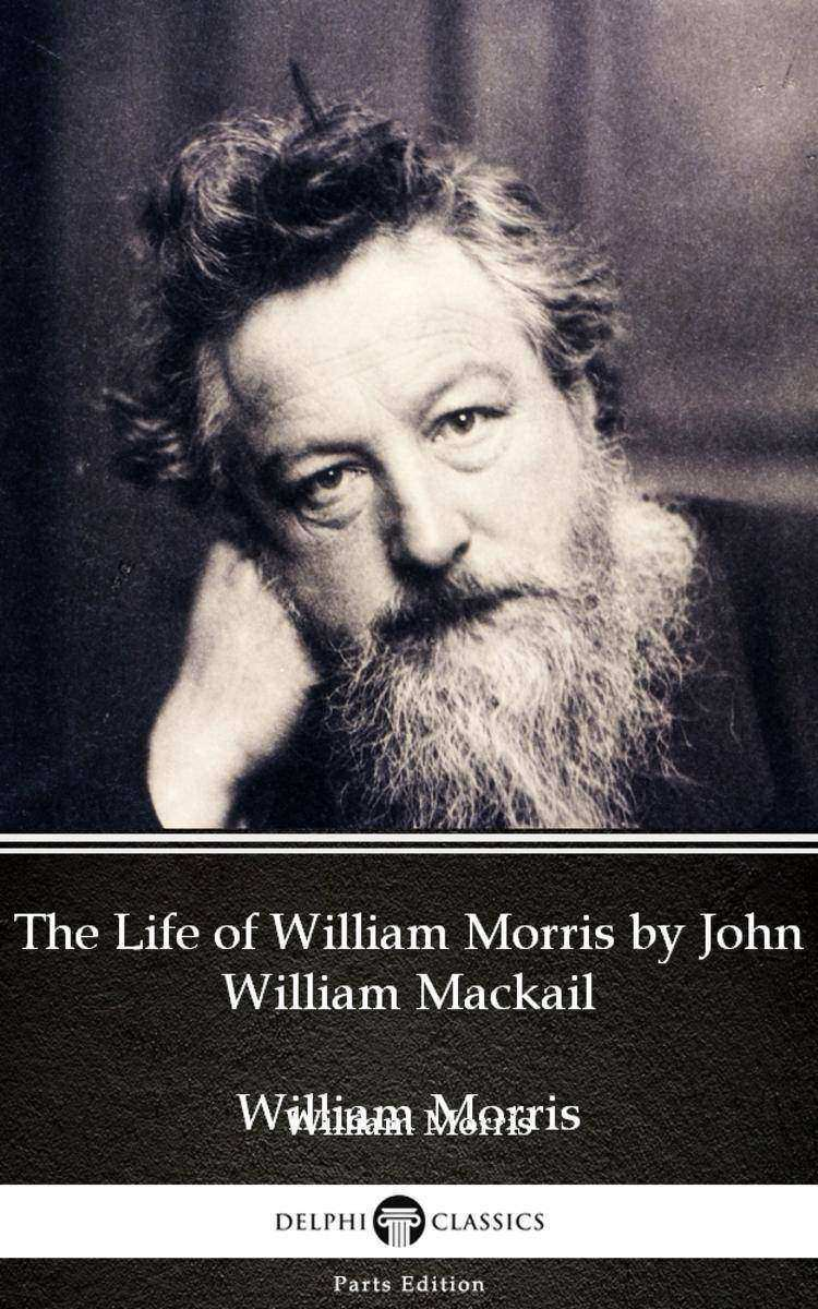 The Life of William Morris by John William Mackail - Delphi Classics (Illustrate