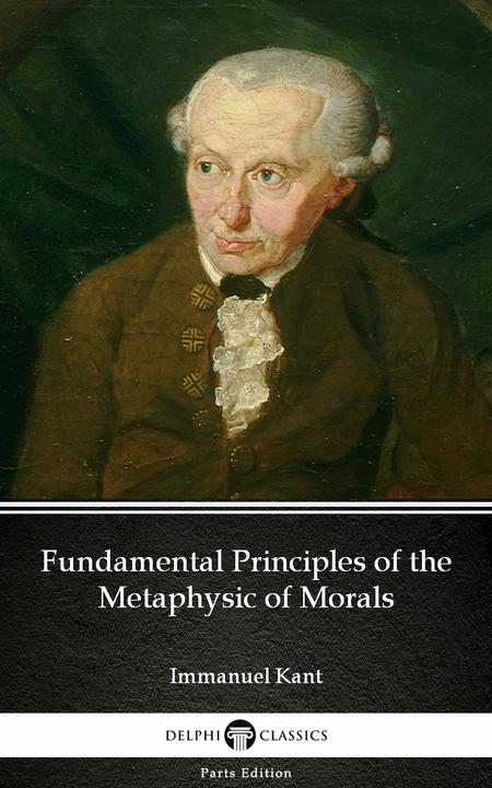 Fundamental Principles of the Metaphysic of Morals by Immanuel Kant - Delphi Cla